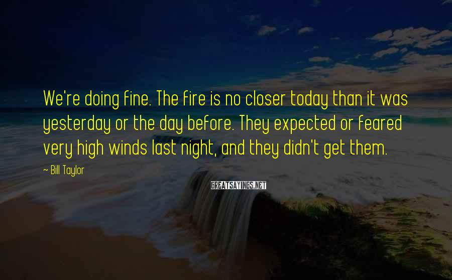 Bill Taylor Sayings: We're doing fine. The fire is no closer today than it was yesterday or the