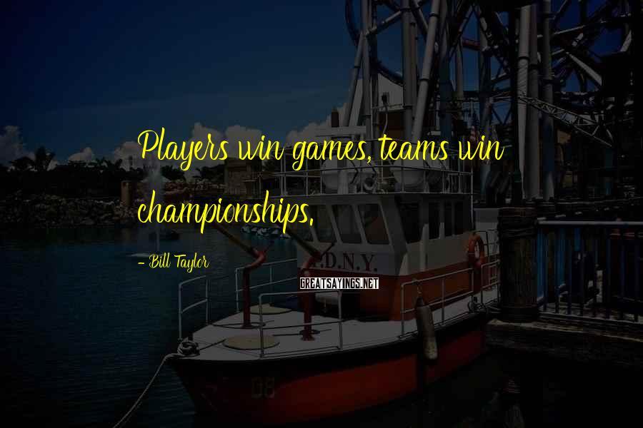 Bill Taylor Sayings: Players win games, teams win championships.