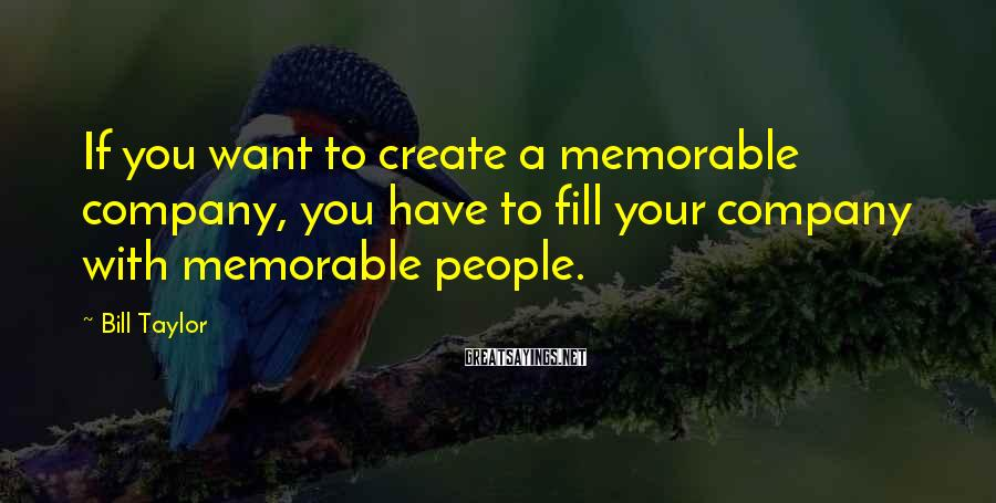 Bill Taylor Sayings: If you want to create a memorable company, you have to fill your company with