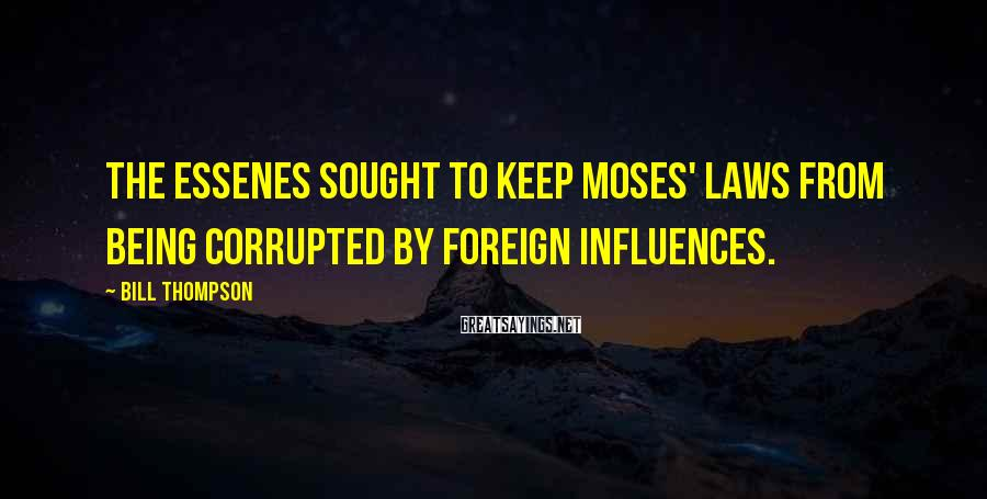 Bill Thompson Sayings: the Essenes sought to keep Moses' laws from being corrupted by foreign influences.