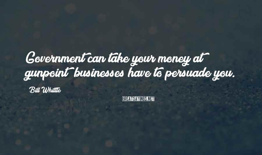 Bill Whittle Sayings: Government can take your money at gunpoint; businesses have to persuade you.
