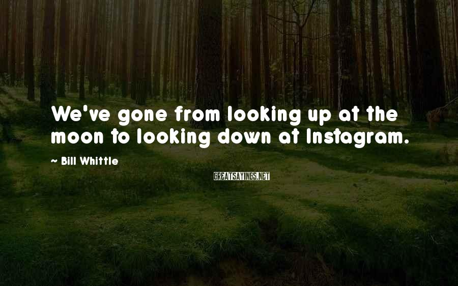 Bill Whittle Sayings: We've gone from looking up at the moon to looking down at Instagram.