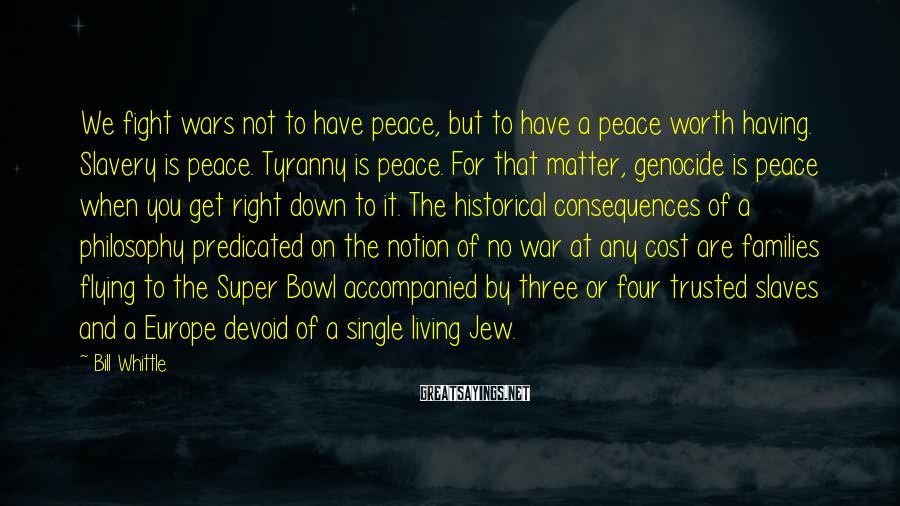 Bill Whittle Sayings: We fight wars not to have peace, but to have a peace worth having. Slavery