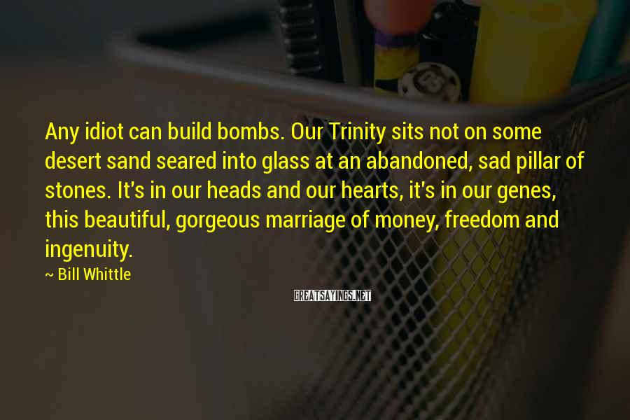 Bill Whittle Sayings: Any idiot can build bombs. Our Trinity sits not on some desert sand seared into