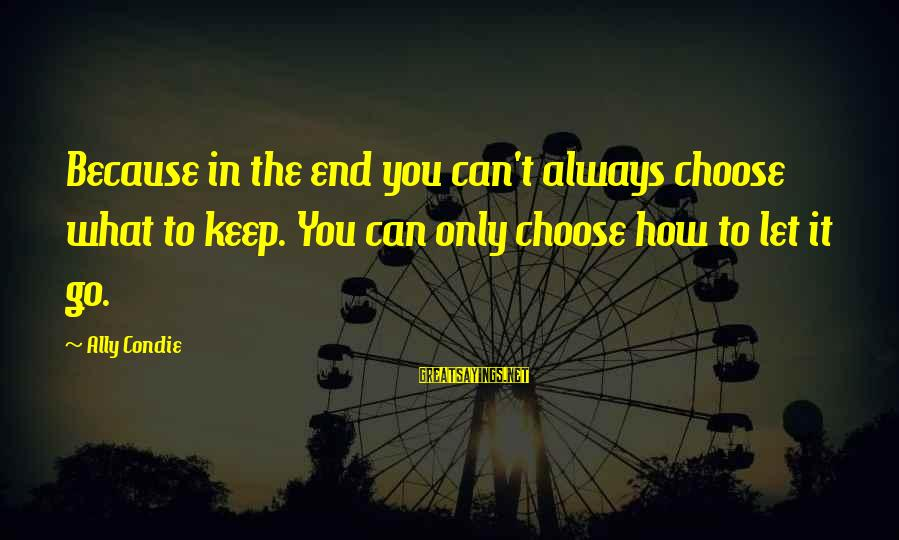 Billi Sayings By Ally Condie: Because in the end you can't always choose what to keep. You can only choose