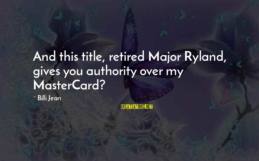 Billi Sayings By Billi Jean: And this title, retired Major Ryland, gives you authority over my MasterCard?