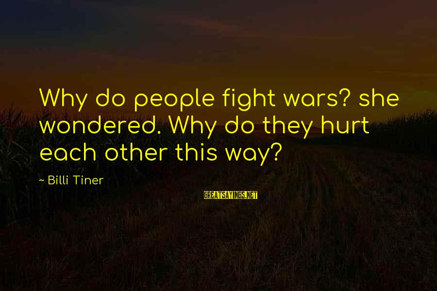Billi Sayings By Billi Tiner: Why do people fight wars? she wondered. Why do they hurt each other this way?
