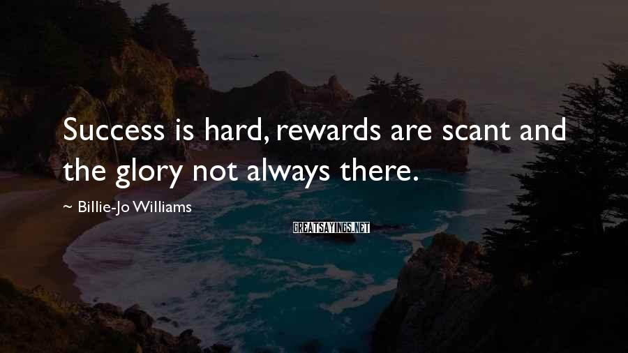 Billie-Jo Williams Sayings: Success is hard, rewards are scant and the glory not always there.