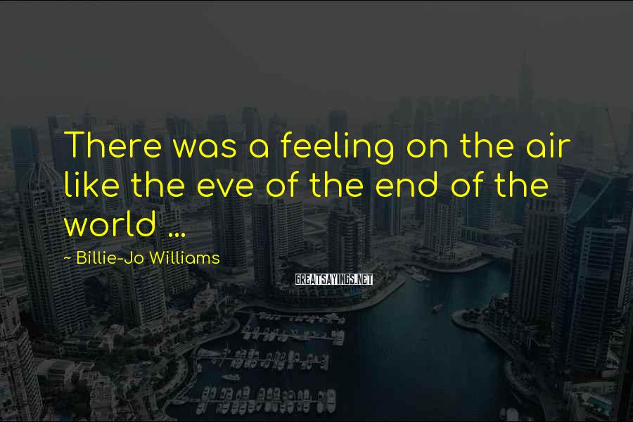 Billie-Jo Williams Sayings: There was a feeling on the air like the eve of the end of the