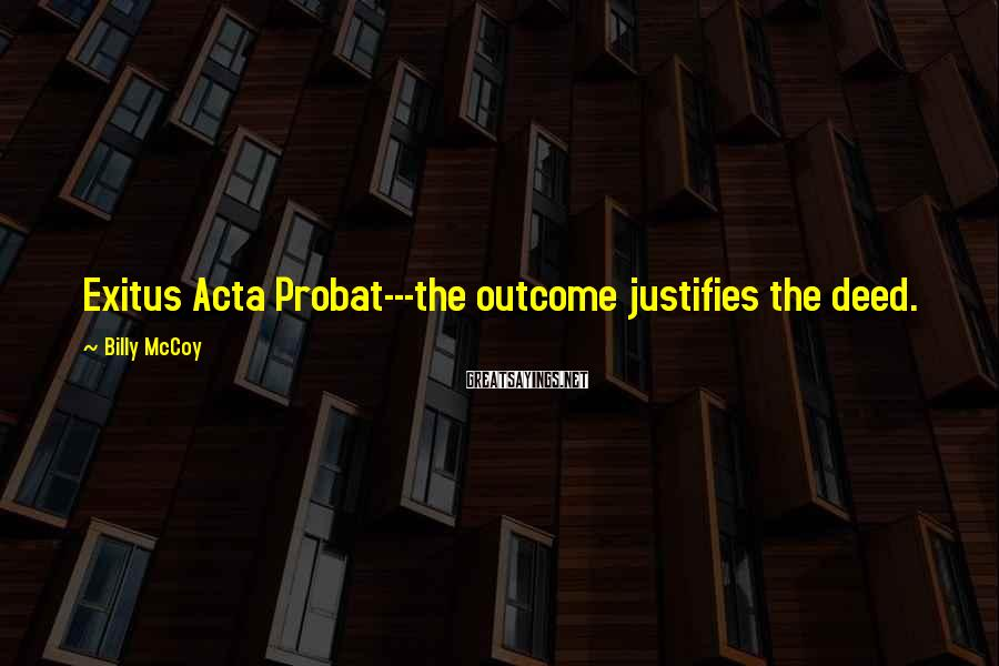 Billy McCoy Sayings: Exitus Acta Probat---the outcome justifies the deed.