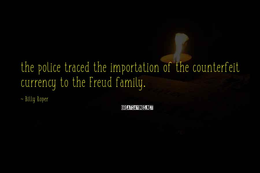 Billy Roper Sayings: the police traced the importation of the counterfeit currency to the Freud family.