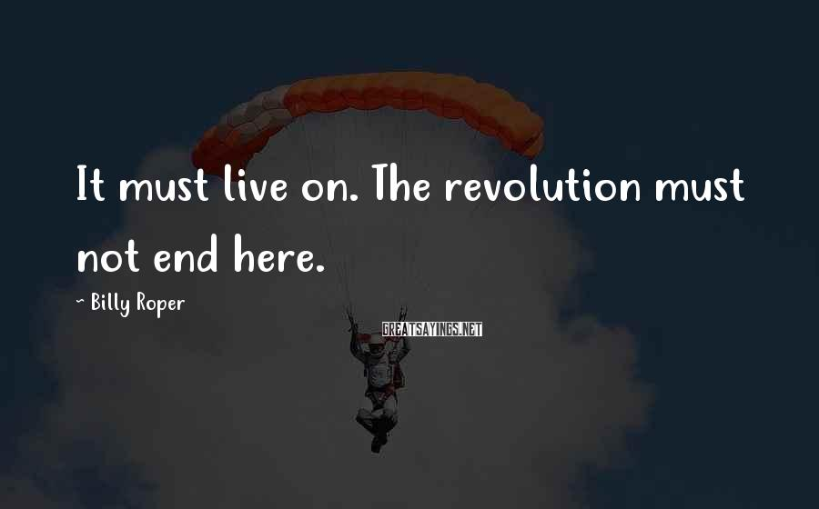 Billy Roper Sayings: It must live on. The revolution must not end here.