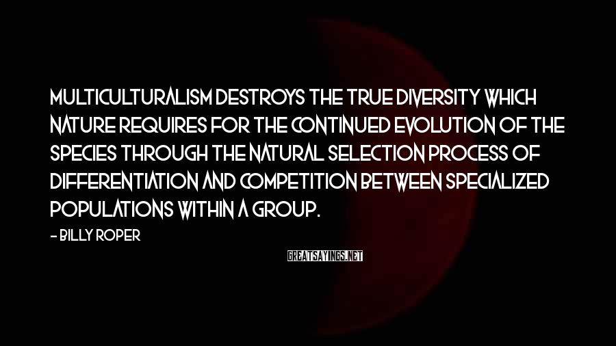 Billy Roper Sayings: Multiculturalism destroys the true diversity which nature requires for the continued evolution of the species