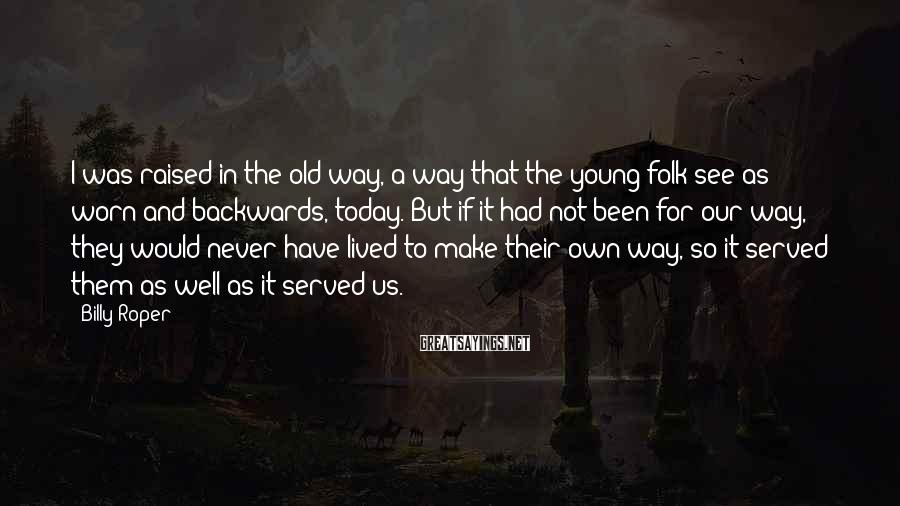 Billy Roper Sayings: I was raised in the old way, a way that the young folk see as
