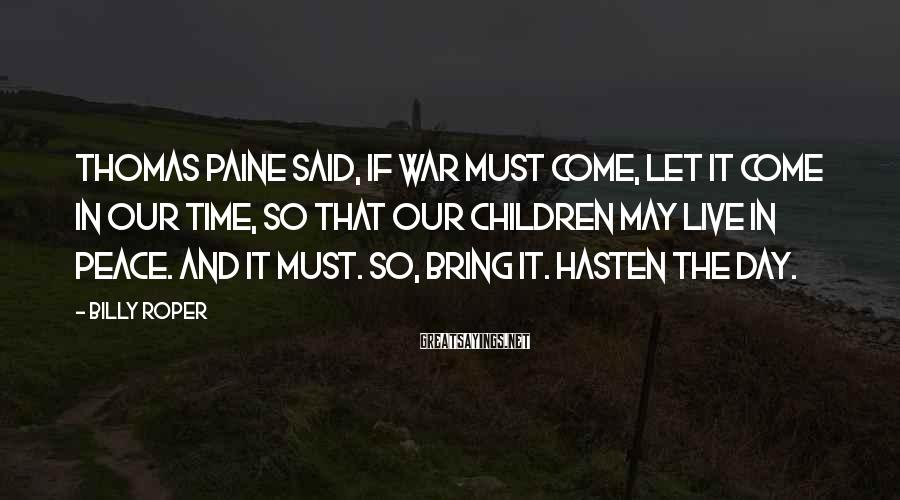 Billy Roper Sayings: Thomas Paine said, if war must come, let it come in our time, so that