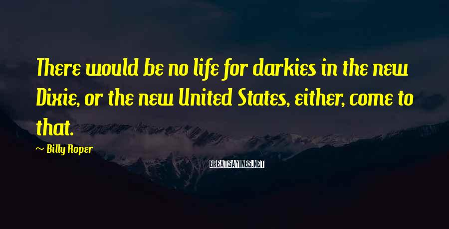 Billy Roper Sayings: There would be no life for darkies in the new Dixie, or the new United