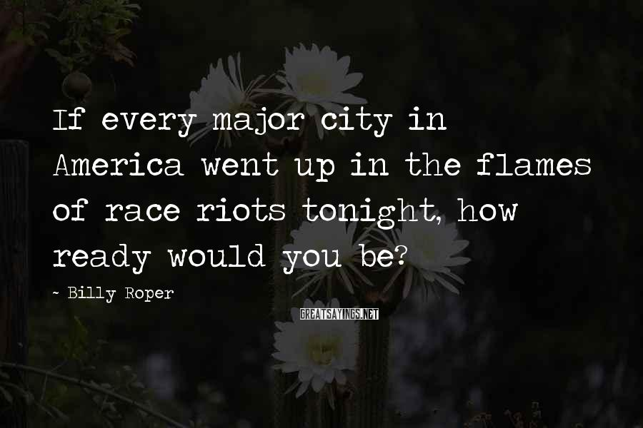 Billy Roper Sayings: If every major city in America went up in the flames of race riots tonight,