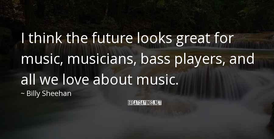 Billy Sheehan Sayings: I think the future looks great for music, musicians, bass players, and all we love