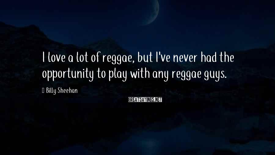 Billy Sheehan Sayings: I love a lot of reggae, but I've never had the opportunity to play with