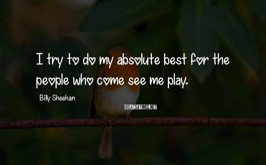 Billy Sheehan Sayings: I try to do my absolute best for the people who come see me play.