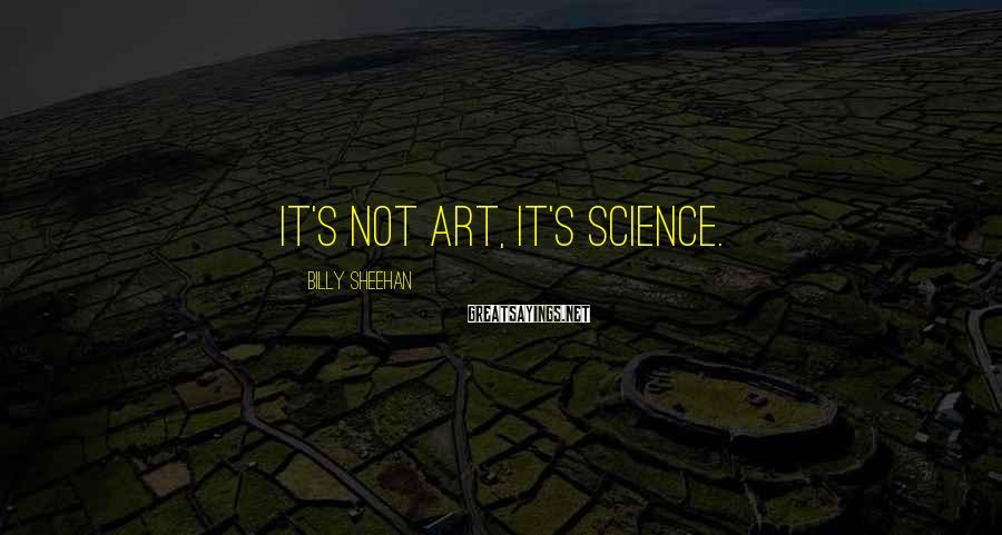 Billy Sheehan Sayings: It's not art, it's science.
