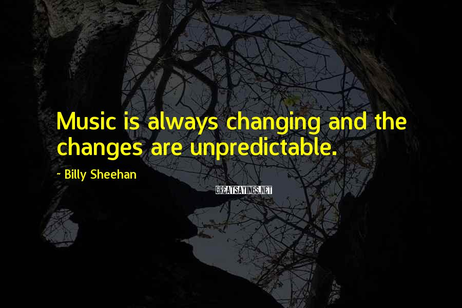 Billy Sheehan Sayings: Music is always changing and the changes are unpredictable.