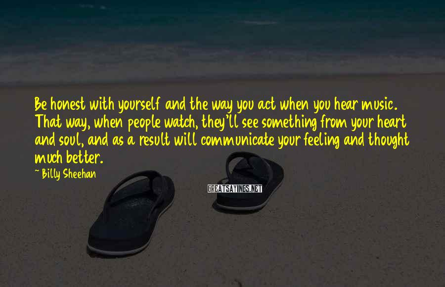 Billy Sheehan Sayings: Be honest with yourself and the way you act when you hear music. That way,