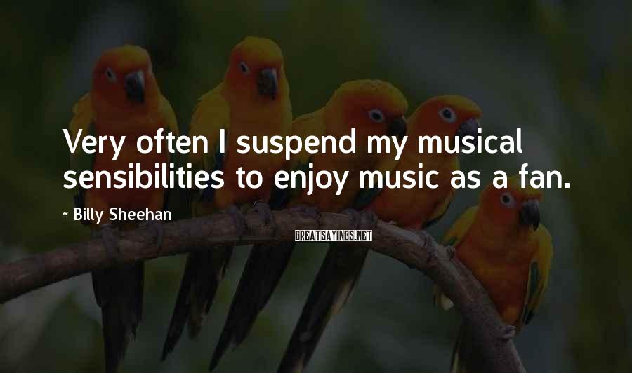 Billy Sheehan Sayings: Very often I suspend my musical sensibilities to enjoy music as a fan.