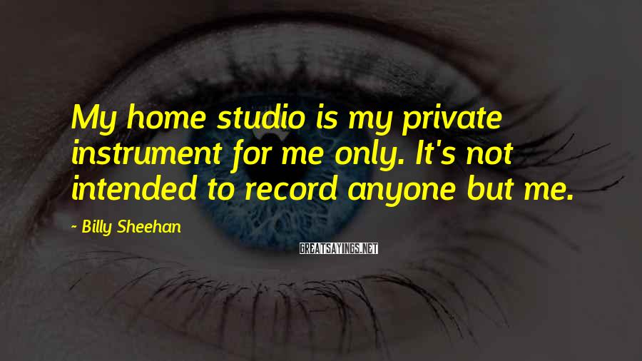 Billy Sheehan Sayings: My home studio is my private instrument for me only. It's not intended to record