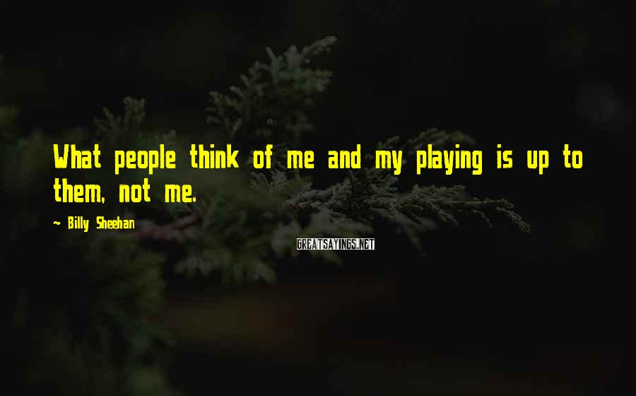 Billy Sheehan Sayings: What people think of me and my playing is up to them, not me.
