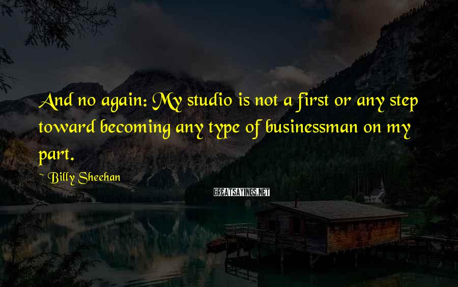 Billy Sheehan Sayings: And no again: My studio is not a first or any step toward becoming any