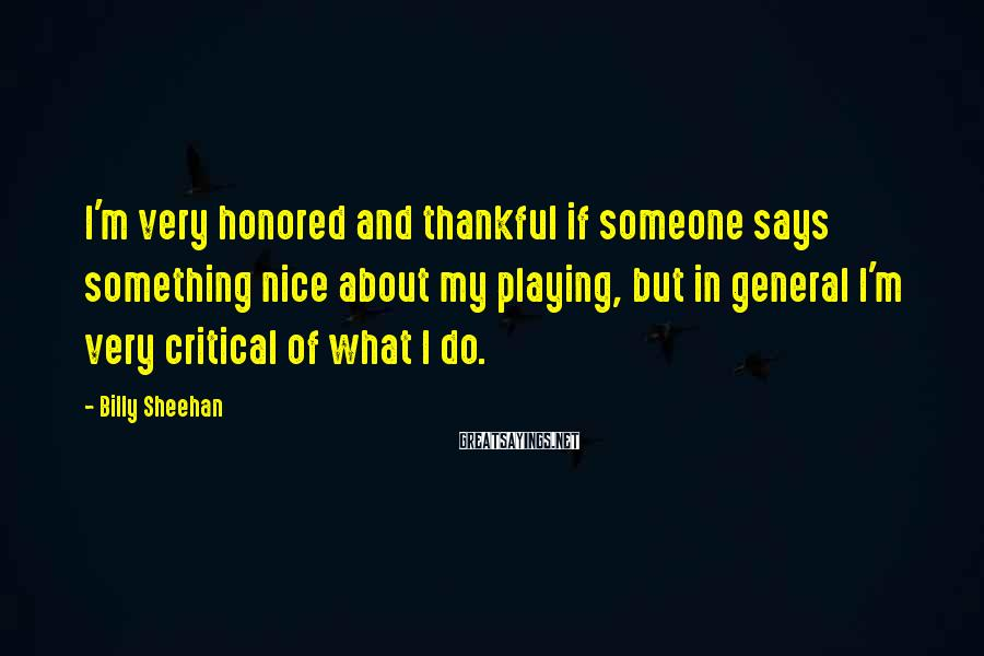 Billy Sheehan Sayings: I'm very honored and thankful if someone says something nice about my playing, but in
