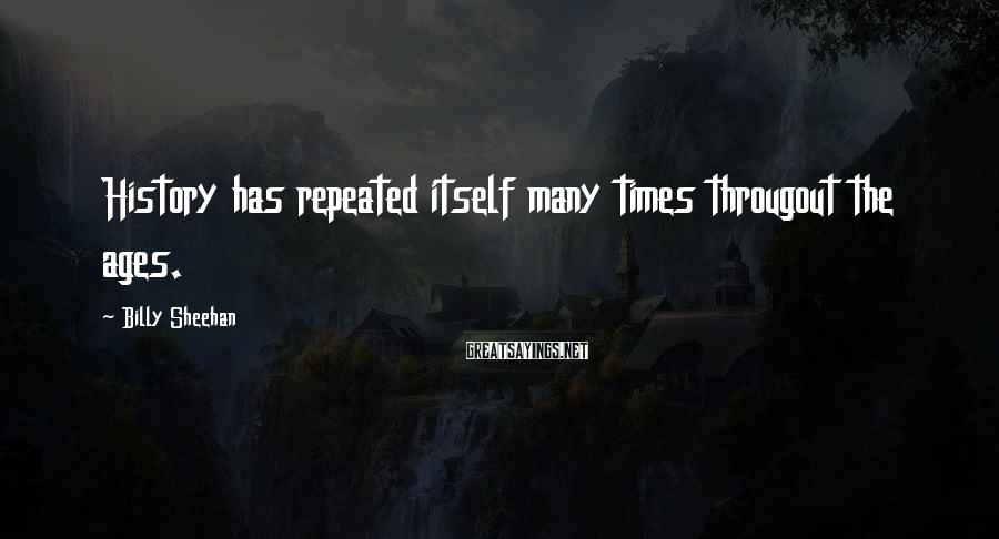 Billy Sheehan Sayings: History has repeated itself many times througout the ages.