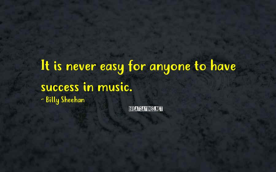 Billy Sheehan Sayings: It is never easy for anyone to have success in music.