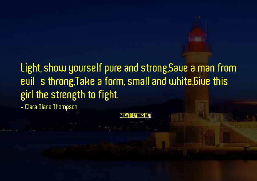 Biologicals Sayings By Clara Diane Thompson: Light, show yourself pure and strong,Save a man from evil's throng,Take a form, small and