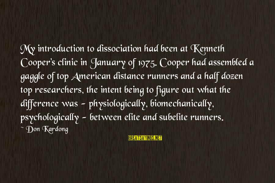 Biomechanically Sayings By Don Kardong: My introduction to dissociation had been at Kenneth Cooper's clinic in January of 1975. Cooper