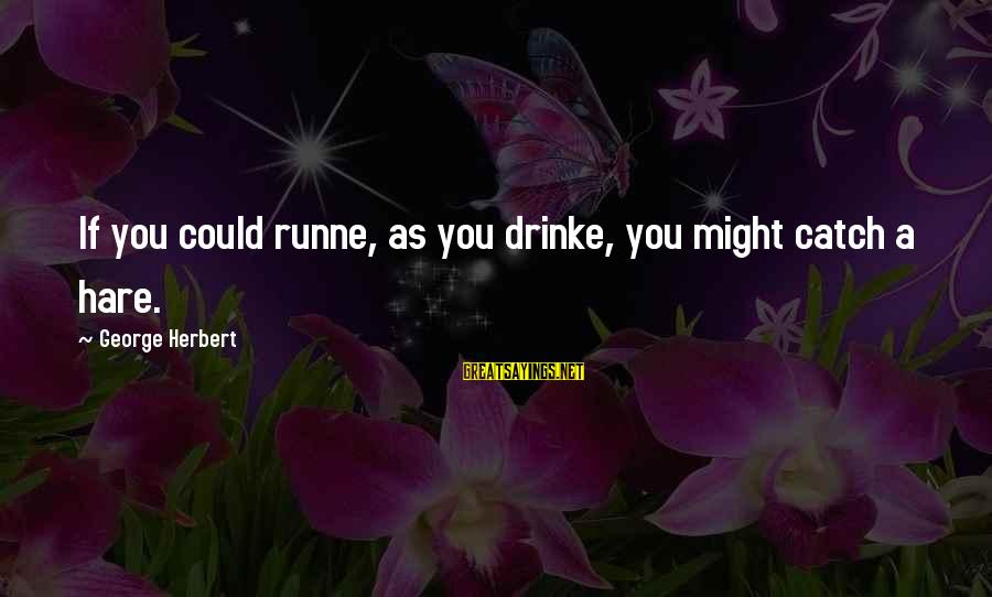 Birdbath Sayings By George Herbert: If you could runne, as you drinke, you might catch a hare.