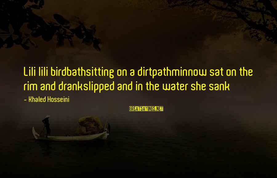 Birdbath Sayings By Khaled Hosseini: Lili lili birdbathsitting on a dirtpathminnow sat on the rim and drankslipped and in the