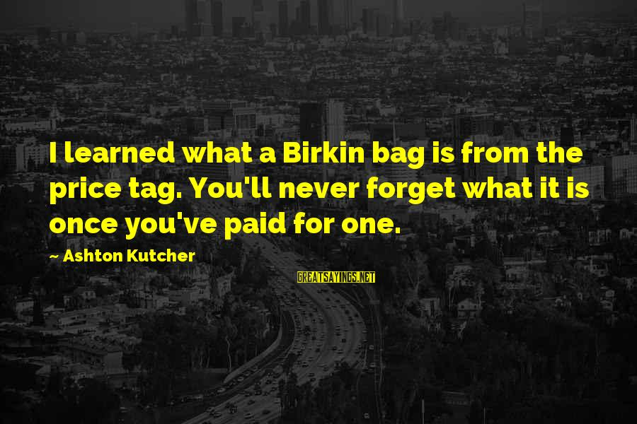 Birkin Bag Sayings By Ashton Kutcher: I learned what a Birkin bag is from the price tag. You'll never forget what