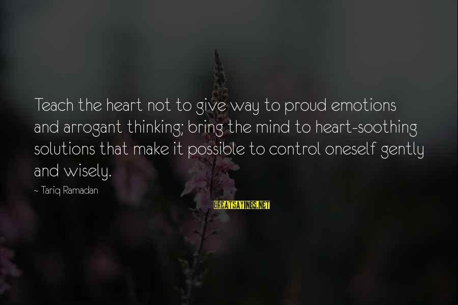 Birna Sayings By Tariq Ramadan: Teach the heart not to give way to proud emotions and arrogant thinking; bring the