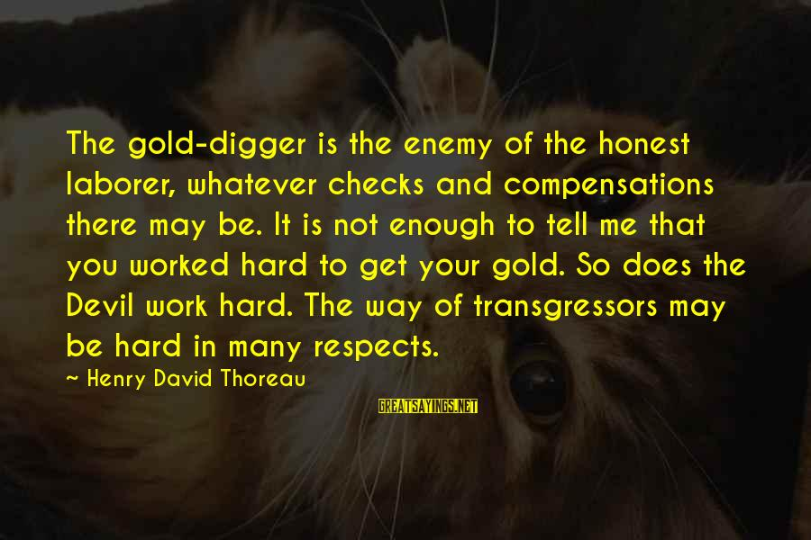 Birnam Wood Sayings By Henry David Thoreau: The gold-digger is the enemy of the honest laborer, whatever checks and compensations there may