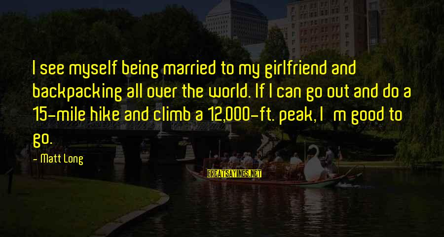 Birnam Wood Sayings By Matt Long: I see myself being married to my girlfriend and backpacking all over the world. If