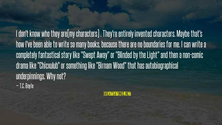 Birnam Wood Sayings By T.C. Boyle: I don't know who they are[my characters] . They're entirely invented characters. Maybe that's how