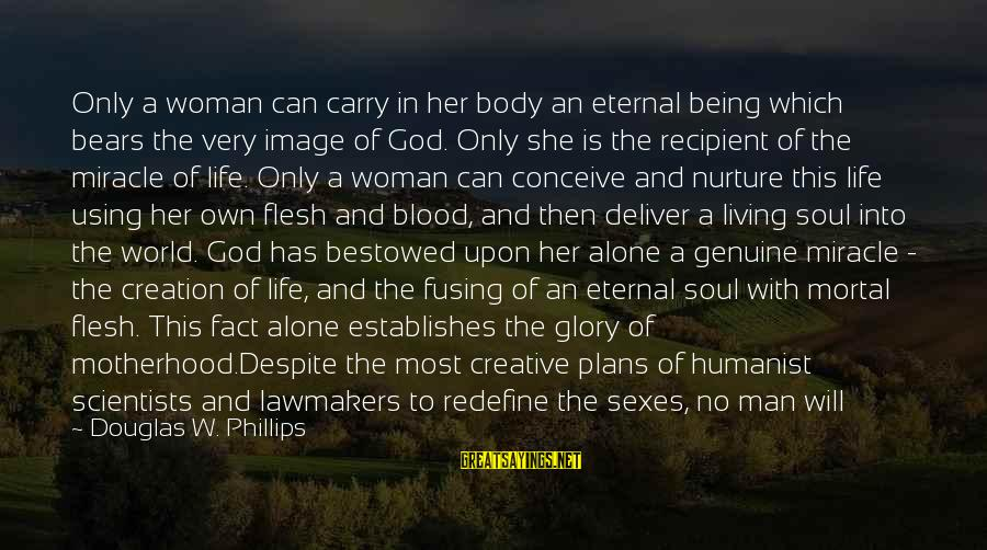 Birth And Motherhood Sayings By Douglas W. Phillips: Only a woman can carry in her body an eternal being which bears the very