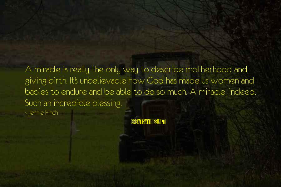 Birth And Motherhood Sayings By Jennie Finch: A miracle is really the only way to describe motherhood and giving birth. It's unbelievable