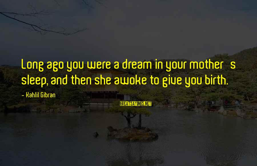 Birth And Motherhood Sayings By Kahlil Gibran: Long ago you were a dream in your mother's sleep, and then she awoke to