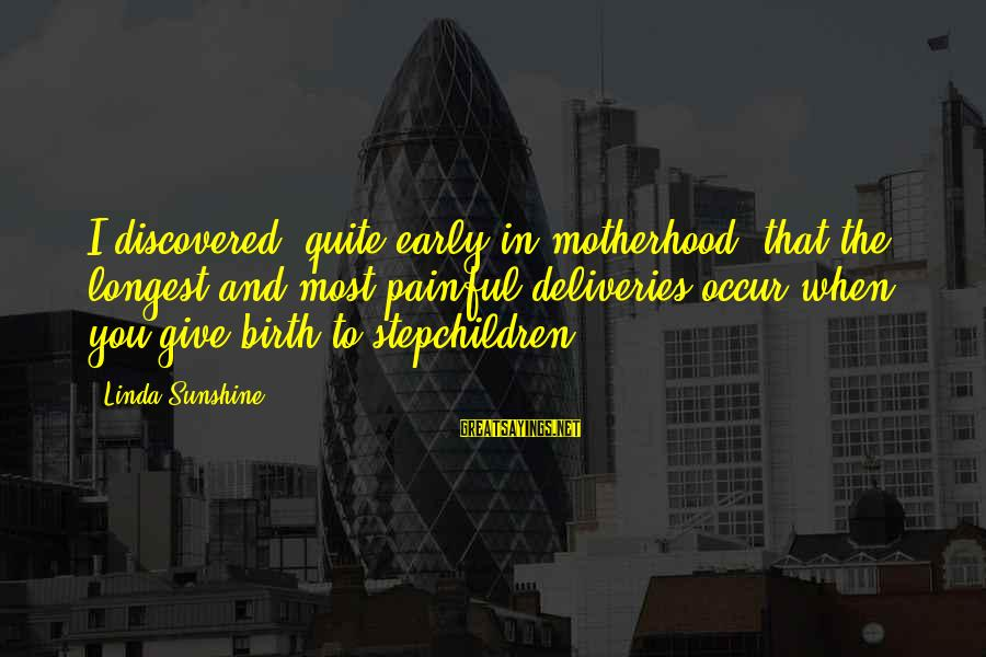 Birth And Motherhood Sayings By Linda Sunshine: I discovered, quite early in motherhood, that the longest and most painful deliveries occur when