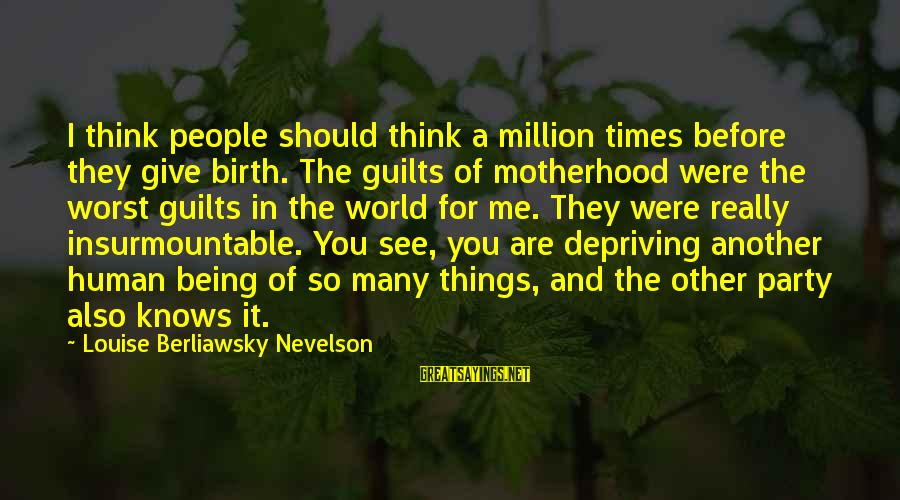 Birth And Motherhood Sayings By Louise Berliawsky Nevelson: I think people should think a million times before they give birth. The guilts of
