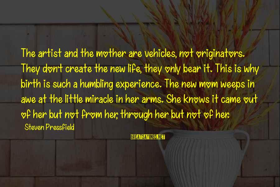 Birth And Motherhood Sayings By Steven Pressfield: The artist and the mother are vehicles, not originators. They don't create the new life,