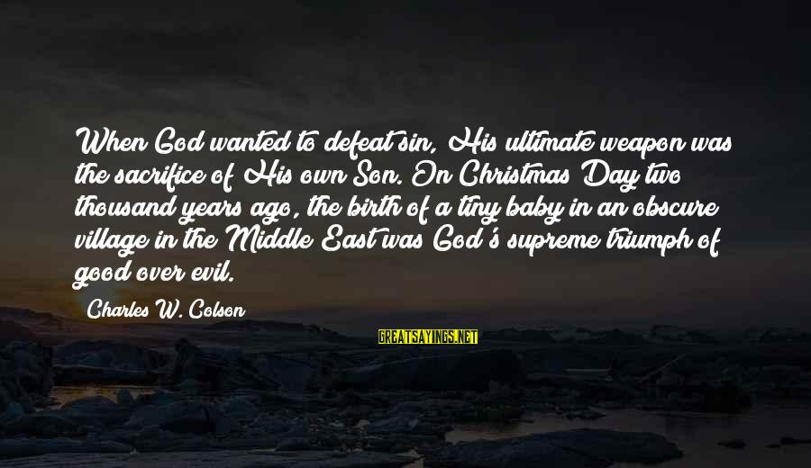 Birth Of A Baby Sayings By Charles W. Colson: When God wanted to defeat sin, His ultimate weapon was the sacrifice of His own